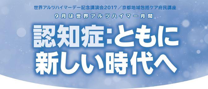 世界アルツハイマーデー記念講演会2017/京都地域包括ケア府民講座 9月は世界アルツハイマー月間 認知症:ともに新しい時代へ